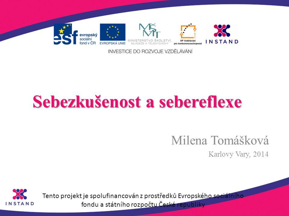 Sebezkušenost a sebereflexe Milena Tomášková Karlovy Vary, 2014 Tento projekt je spolufinancován z prostředků Evropského sociálního fondu a státního r