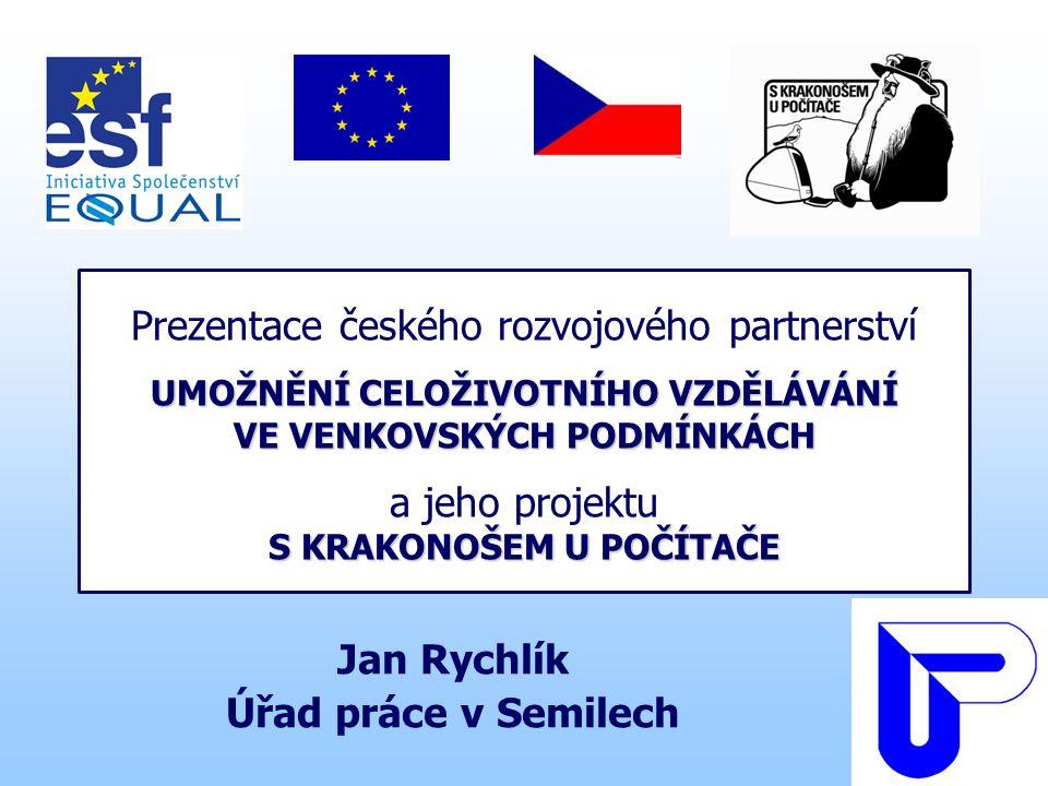 UMOŽNĚNÍ CELOŽIVOTNÍHO VZDĚLÁVÁNÍ VE VENKOVSKÝCH PODMÍNKÁCH S KRAKONOŠEM U POČÍTAČE Prezentace českého rozvojového partnerství UMOŽNĚNÍ CELOŽIVOTNÍHO VZDĚLÁVÁNÍ VE VENKOVSKÝCH PODMÍNKÁCH a jeho projektu S KRAKONOŠEM U POČÍTAČE Jan Rychlík Úřad práce v Semilech