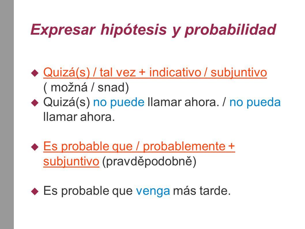 Expresar hipótesis y probabilidad  Quizá(s) / tal vez + indicativo / subjuntivo ( možná / snad)  Quizá(s) no puede llamar ahora. / no pueda llamar a