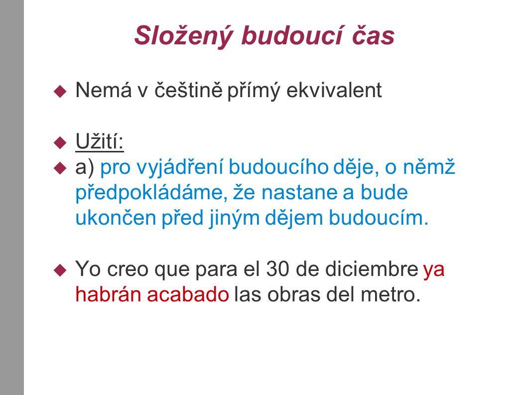 Složený budoucí čas  Nemá v češtině přímý ekvivalent  Užití:  a) pro vyjádření budoucího děje, o němž předpokládáme, že nastane a bude ukončen před