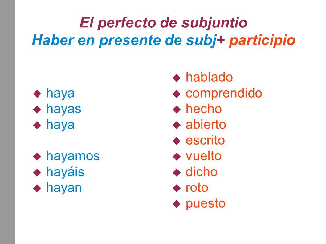 El perfecto de subjuntio Haber en presente de subj+ participio  haya  hayas  haya  hayamos  hayáis  hayan  hablado  comprendido  hecho  abie