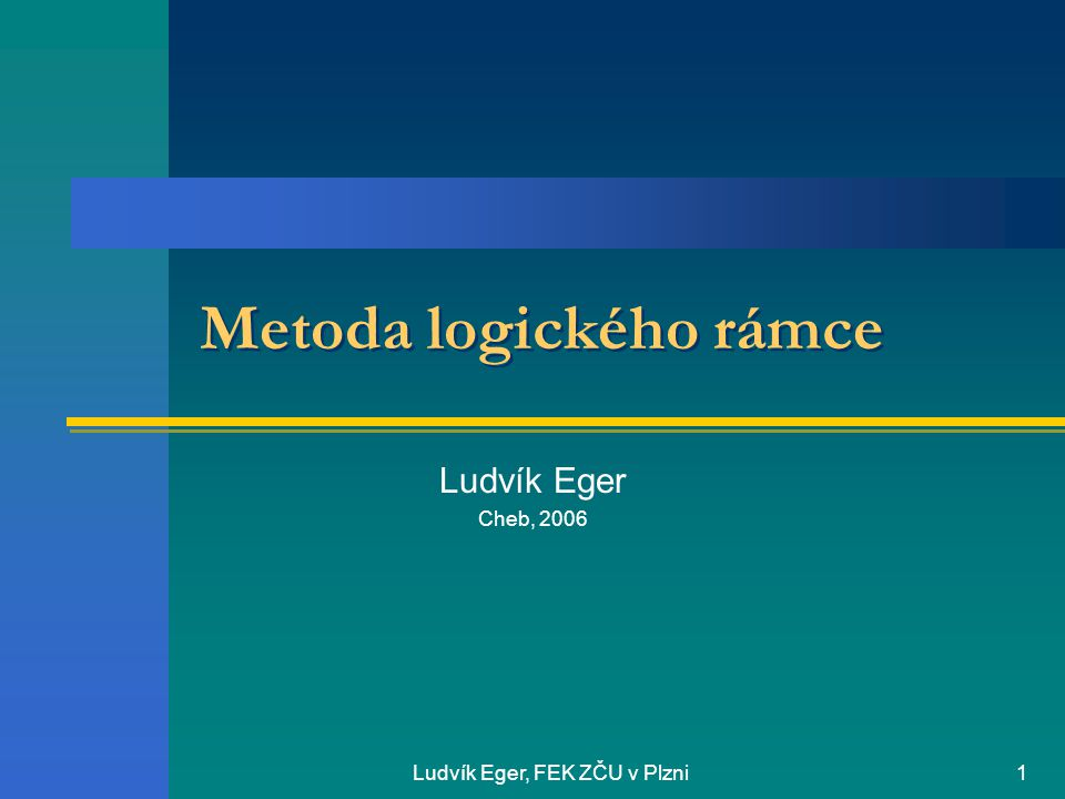 Ludvík Eger, FEK ZČU v Plzni1 Metoda logického rámce Ludvík Eger Cheb, 2006
