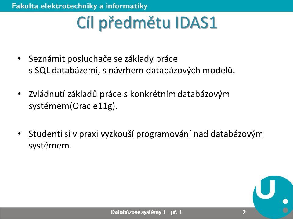 Cíl předmětu IDAS1 Seznámit posluchače se základy práce s SQL databázemi, s návrhem databázových modelů. Zvládnutí základů práce s konkrétním databázo