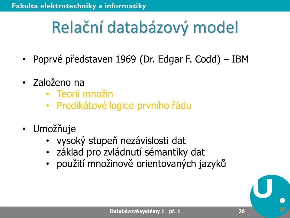 Relační databázový model Poprvé představen 1969 (Dr. Edgar F. Codd) – IBM Založeno na Teorii množin Predikátové logice prvního řádu Umožňuje vysoký st