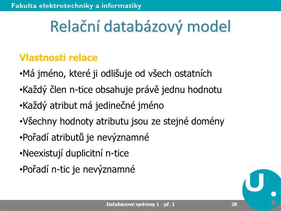 Relační databázový model Vlastnosti relace Má jméno, které ji odlišuje od všech ostatních Každý člen n-tice obsahuje právě jednu hodnotu Každý atribut
