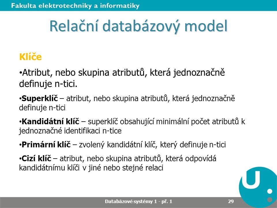 Relační databázový model Klíče Atribut, nebo skupina atributů, která jednoznačně definuje n-tici. Superklíč – atribut, nebo skupina atributů, která je