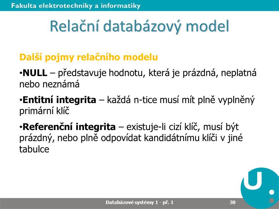 Relační databázový model Další pojmy relačního modelu NULL – představuje hodnotu, která je prázdná, neplatná nebo neznámá Entitní integrita – každá n-