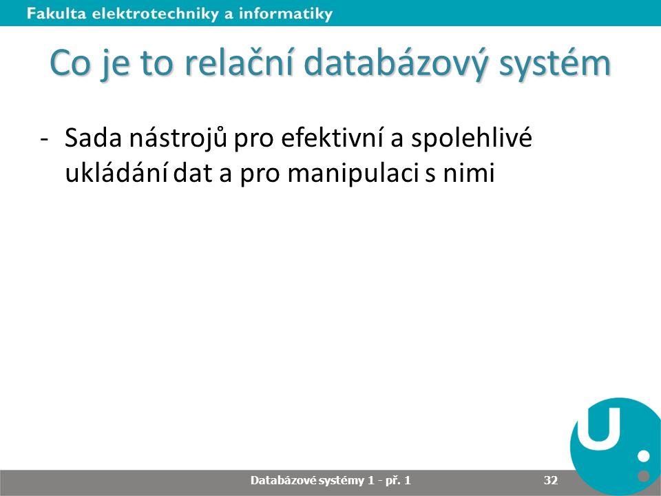 Co je to relační databázový systém -Sada nástrojů pro efektivní a spolehlivé ukládání dat a pro manipulaci s nimi Databázové systémy 1 - př. 1 32