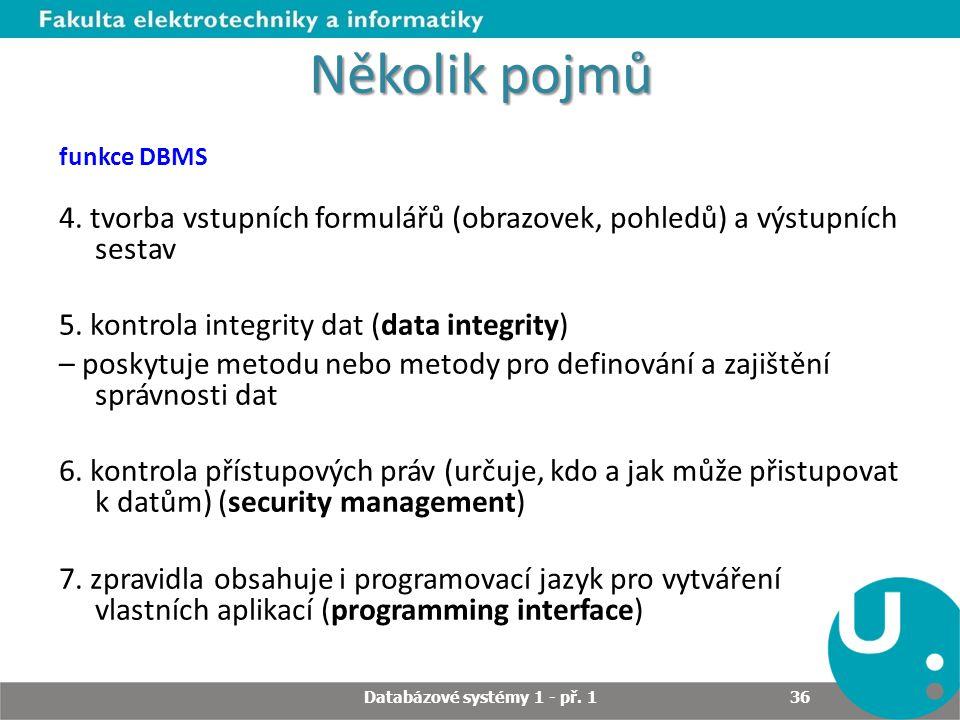 Několik pojmů funkce DBMS 4. tvorba vstupních formulářů (obrazovek, pohledů) a výstupních sestav 5. kontrola integrity dat (data integrity) – poskytuj