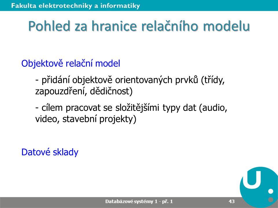Pohled za hranice relačního modelu Objektově relační model - přidání objektově orientovaných prvků (třídy, zapouzdření, dědičnost) - cílem pracovat se