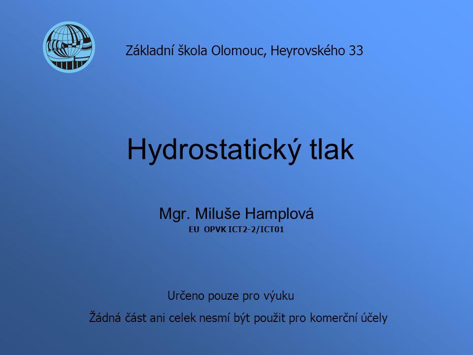 Hydrostatický tlak Mgr. Miluše Hamplová EU OPVK ICT2-2/ICT01 Základní škola Olomouc, Heyrovského 33 Určeno pouze pro výuku Žádná část ani celek nesmí