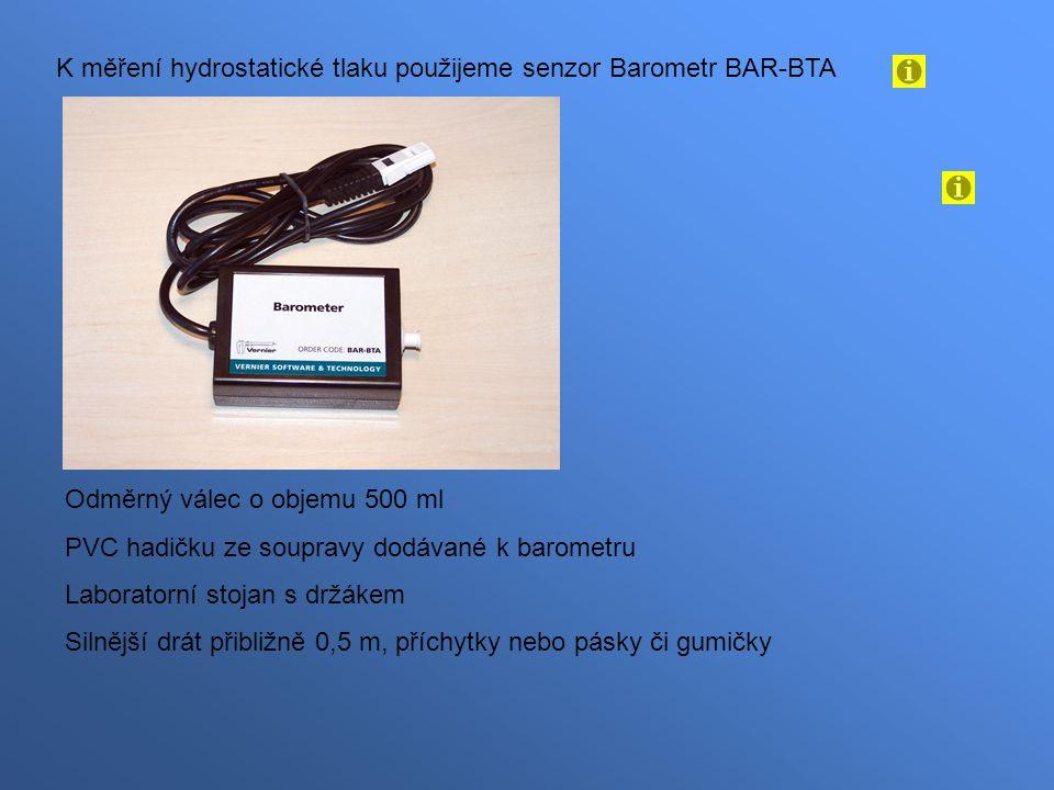 K měření hydrostatické tlaku použijeme senzor Barometr BAR-BTA Odměrný válec o objemu 500 ml PVC hadičku ze soupravy dodávané k barometru Laboratorní stojan s držákem Silnější drát přibližně 0,5 m, příchytky nebo pásky či gumičky