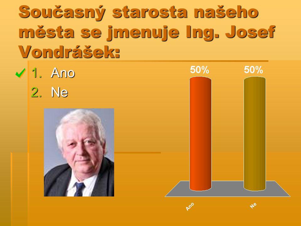 Současný starosta našeho města se jmenuje Ing. Josef Vondrášek: 1.Ano 2.Ne