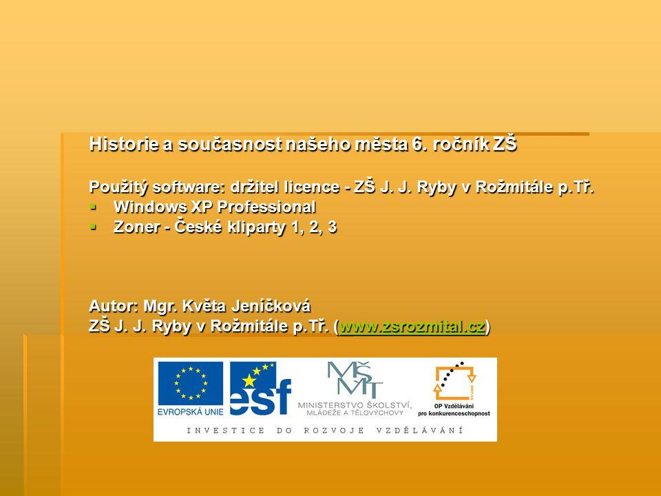 Historie a současnost našeho města 6. ročník ZŠ Použitý software: držitel licence - ZŠ J. J. Ryby v Rožmitále p.Tř.  Windows XP Professional  Zoner