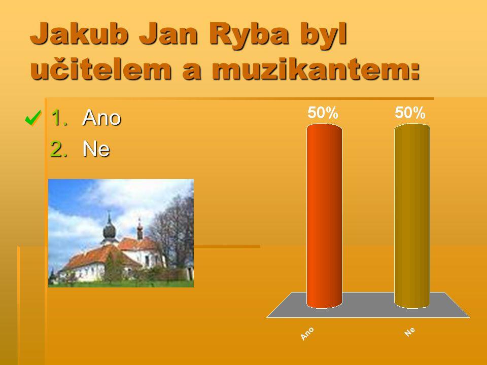 Jakub Jan Ryba byl učitelem a muzikantem: 1.Ano 2.Ne