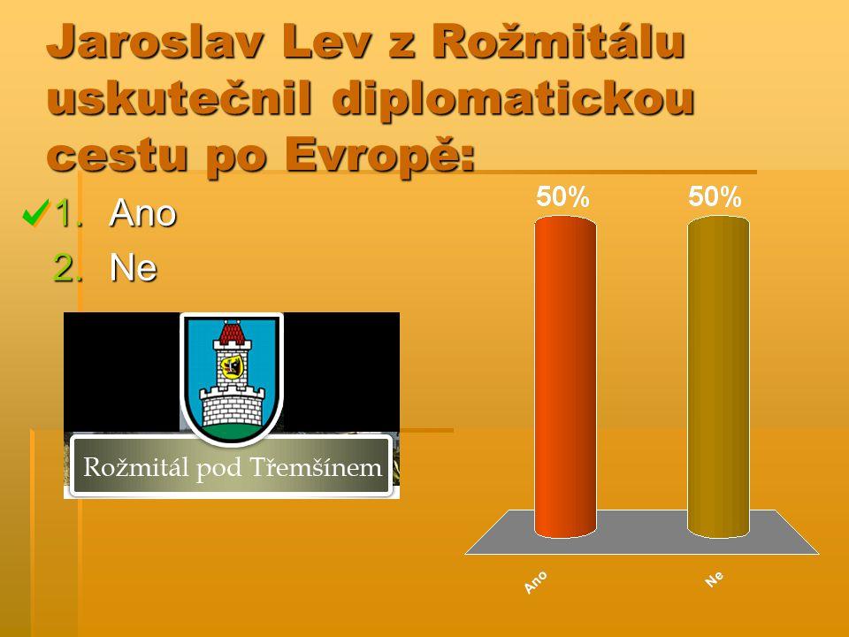 Jaroslav Lev z Rožmitálu uskutečnil diplomatickou cestu po Evropě: 1.Ano 2.Ne