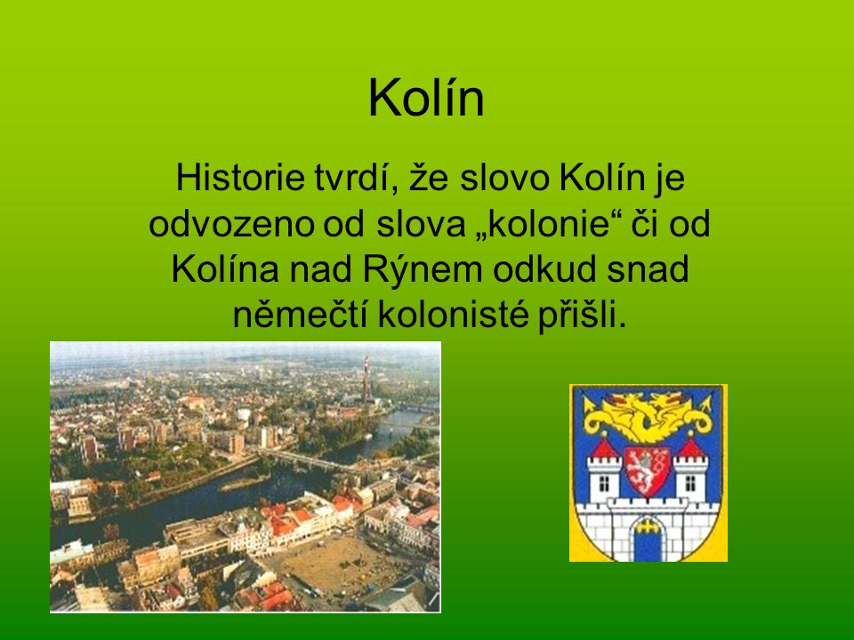 """Kolín Historie tvrdí, že slovo Kolín je odvozeno od slova """"kolonie"""" či od Kolína nad Rýnem odkud snad němečtí kolonisté přišli."""