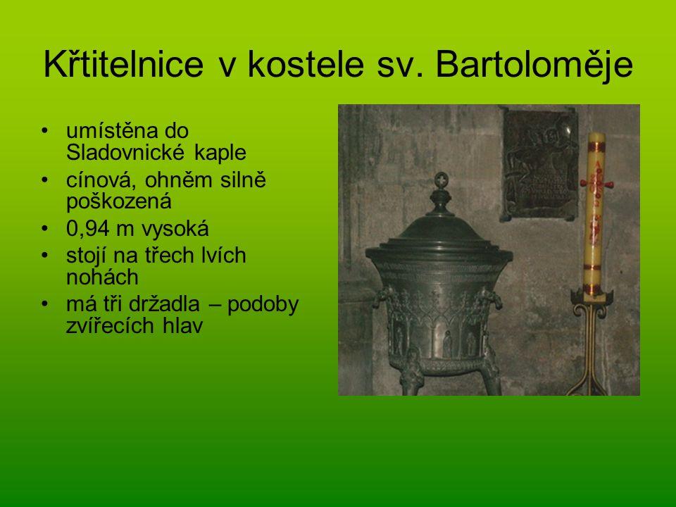 Křtitelnice v kostele sv. Bartoloměje umístěna do Sladovnické kaple cínová, ohněm silně poškozená 0,94 m vysoká stojí na třech lvích nohách má tři drž
