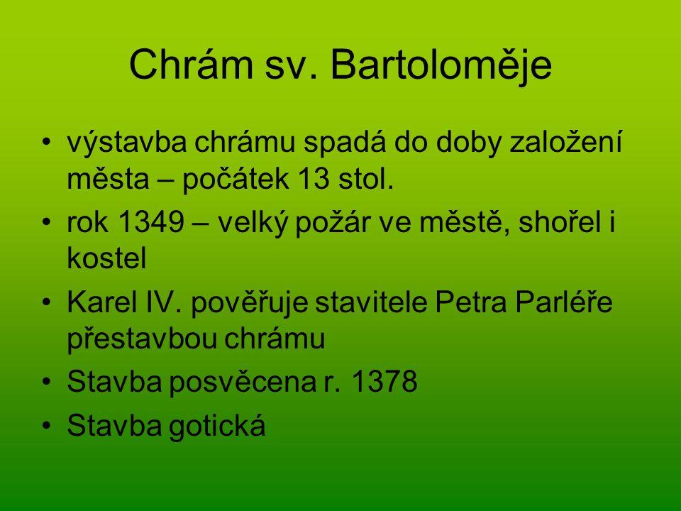 Chrám sv. Bartoloměje výstavba chrámu spadá do doby založení města – počátek 13 stol. rok 1349 – velký požár ve městě, shořel i kostel Karel IV. pověř