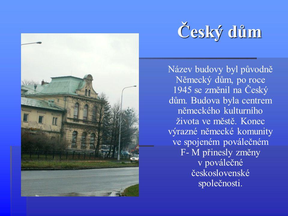 Český dům Název budovy byl původně Německý dům, po roce 1945 se změnil na Český dům. Budova byla centrem německého kulturního života ve městě. Konec v