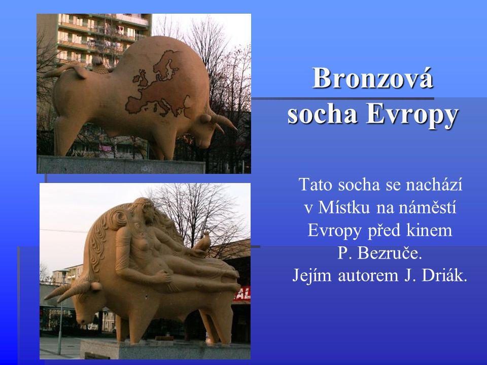 Bronzová socha Evropy Tato socha se nachází v Místku na náměstí Evropy před kinem P. Bezruče. Jejím autorem J. Driák.