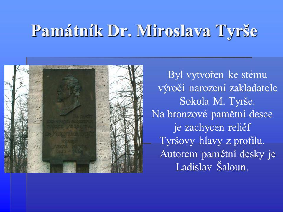 Památník Dr. Miroslava Tyrše Byl vytvořen ke stému výročí narození zakladatele Sokola M. Tyrše. Na bronzové pamětní desce je zachycen reliéf Tyršovy h