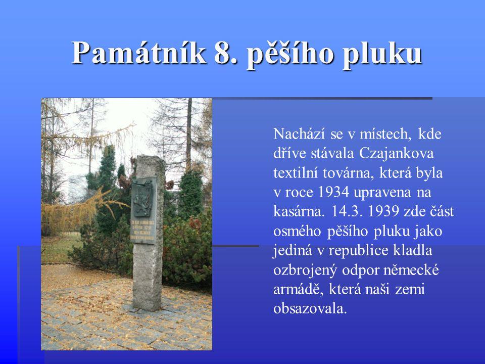 Památník 8. pěšího pluku Nachází se v místech, kde dříve stávala Czajankova textilní továrna, která byla v roce 1934 upravena na kasárna. 14.3. 1939 z