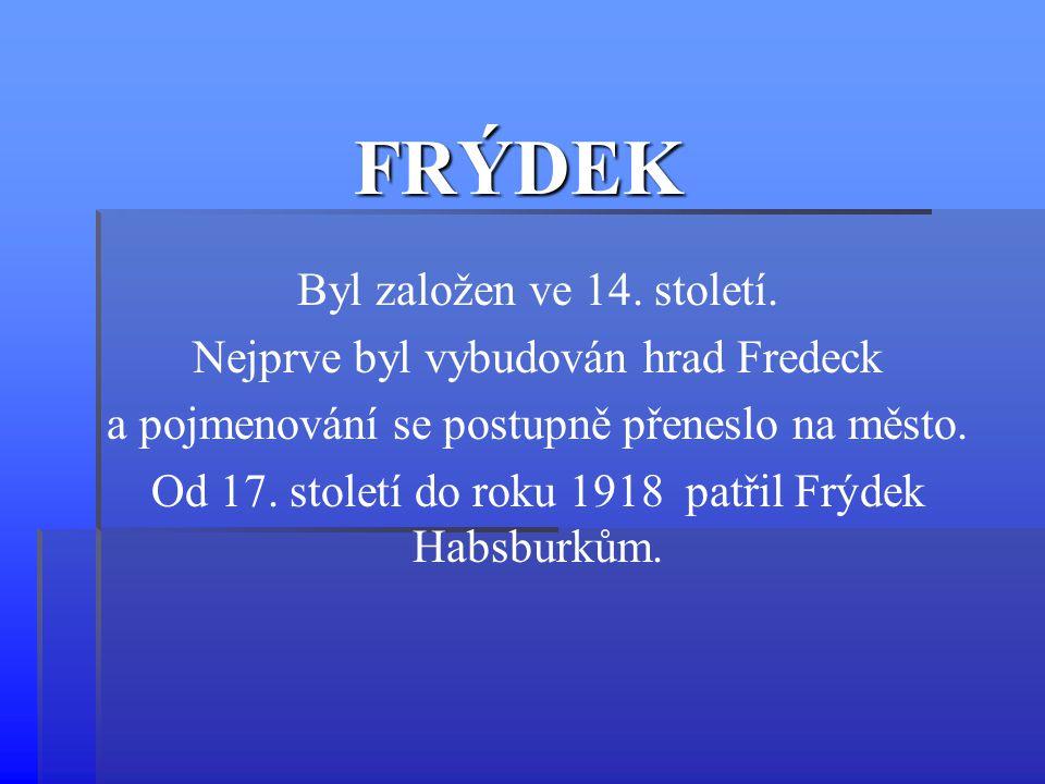 FRÝDEK Byl založen ve 14. století. Nejprve byl vybudován hrad Fredeck a pojmenování se postupně přeneslo na město. Od 17. století do roku 1918 patřil