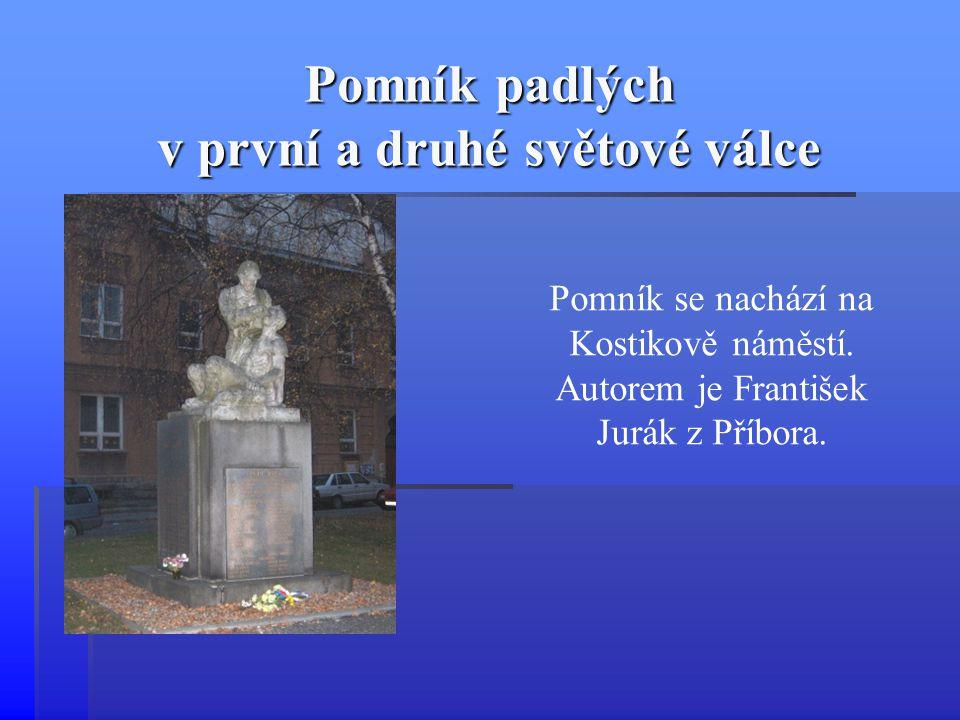 Pomník padlých v první a druhé světové válce Pomník se nachází na Kostikově náměstí. Autorem je František Jurák z Příbora.