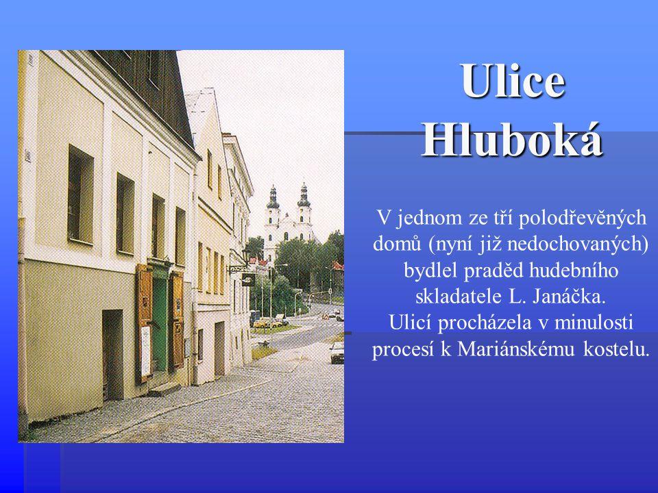 Ulice Hluboká V jednom ze tří polodřevěných domů (nyní již nedochovaných) bydlel praděd hudebního skladatele L. Janáčka. Ulicí procházela v minulosti