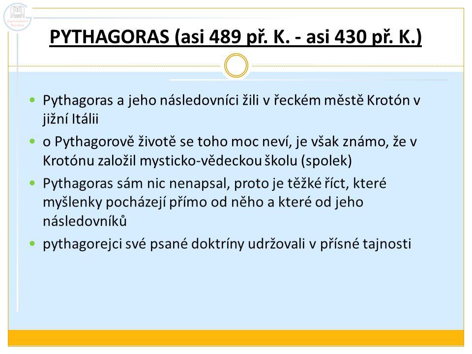 PYTHAGORAS (asi 489 př. K. - asi 430 př. K.) Pythagoras a jeho následovníci žili v řeckém městě Krotón v jižní Itálii o Pythagorově životě se toho moc
