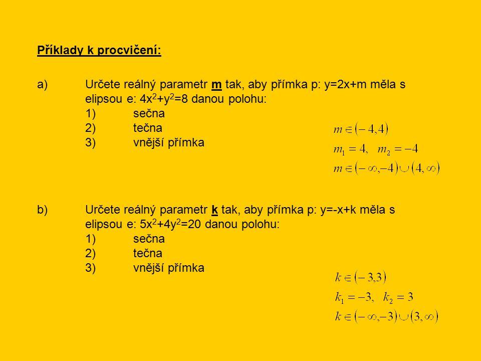 Příklady k procvičení: a)Určete reálný parametr m tak, aby přímka p: y=2x+m měla s elipsou e: 4x 2 +y 2 =8 danou polohu: 1)sečna 2)tečna 3)vnější přímka b)Určete reálný parametr k tak, aby přímka p: y=-x+k měla s elipsou e: 5x 2 +4y 2 =20 danou polohu: 1)sečna 2)tečna 3)vnější přímka