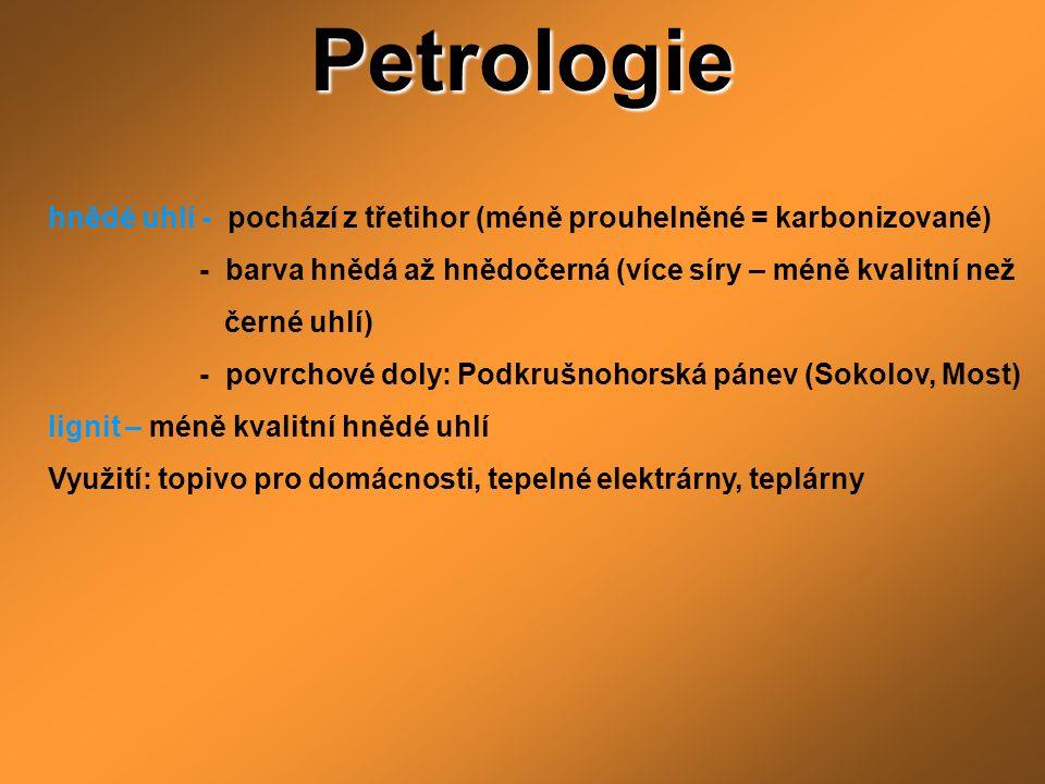 Petrologie hnědé uhlí - pochází z třetihor (méně prouhelněné = karbonizované) - barva hnědá až hnědočerná (více síry – méně kvalitní než černé uhlí) -