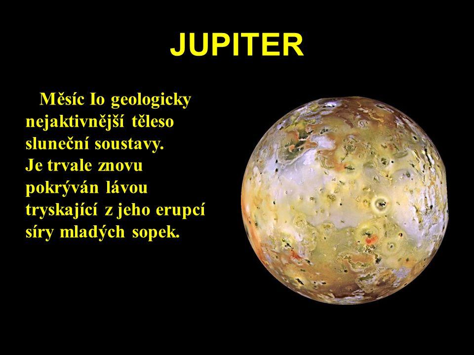 JUPITER Měsíc Io geologicky nejaktivnější těleso sluneční soustavy. Je trvale znovu pokrýván lávou tryskající z jeho erupcí síry mladých sopek.