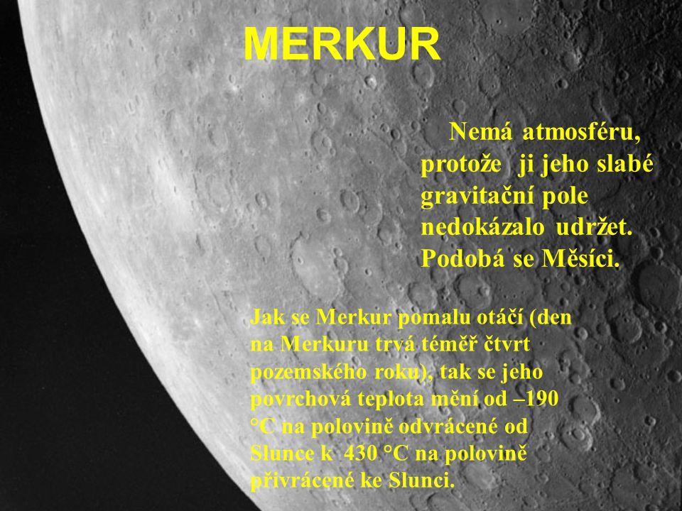 MERKUR Nemá atmosféru, protože ji jeho slabé gravitační pole nedokázalo udržet. Podobá se Měsíci. Jak se Merkur pomalu otáčí (den na Merkuru trvá témě