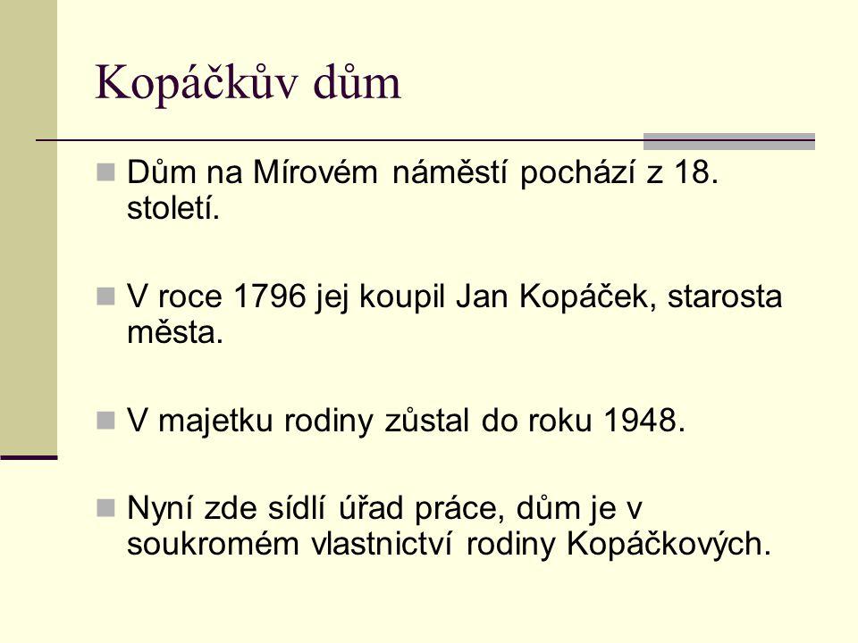 Kopáčkův dům Dům na Mírovém náměstí pochází z 18. století. V roce 1796 jej koupil Jan Kopáček, starosta města. V majetku rodiny zůstal do roku 1948. N