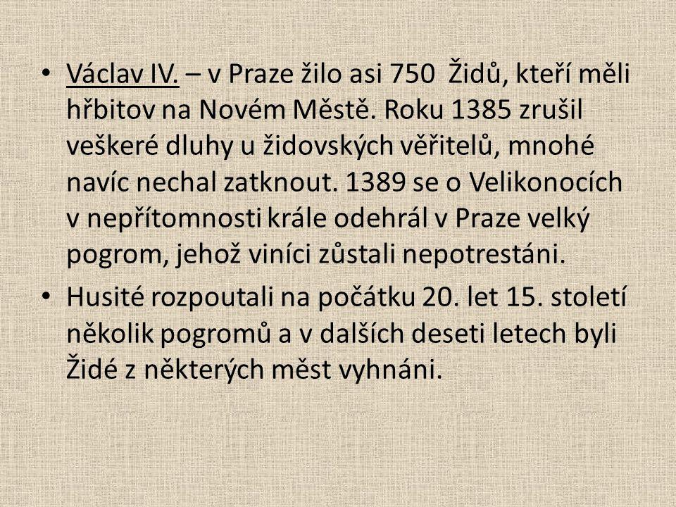 Václav IV. – v Praze žilo asi 750 Židů, kteří měli hřbitov na Novém Městě. Roku 1385 zrušil veškeré dluhy u židovských věřitelů, mnohé navíc nechal za