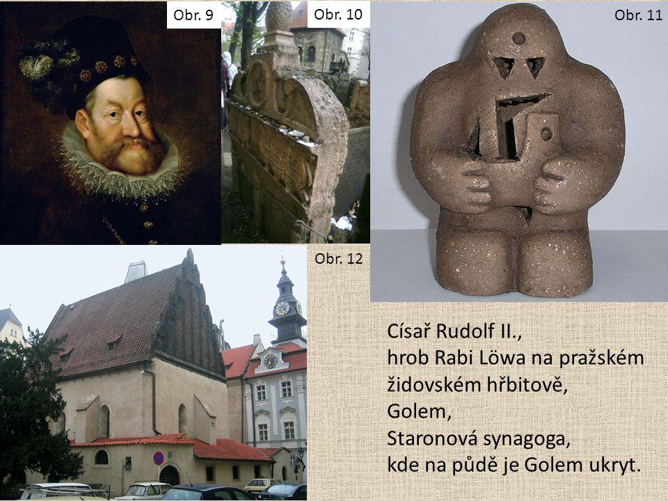 Císař Rudolf II., hrob Rabi Löwa na pražském židovském hřbitově, Golem, Staronová synagoga, kde na půdě je Golem ukryt. Obr. 9 Obr. 10 Obr. 11 Obr. 12