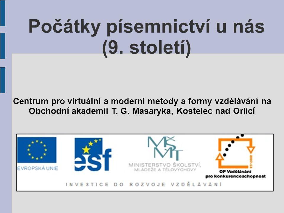 Počátky písemnictví u nás (9. století) Centrum pro virtuální a moderní metody a formy vzdělávání na Obchodní akademii T. G. Masaryka, Kostelec nad Orl