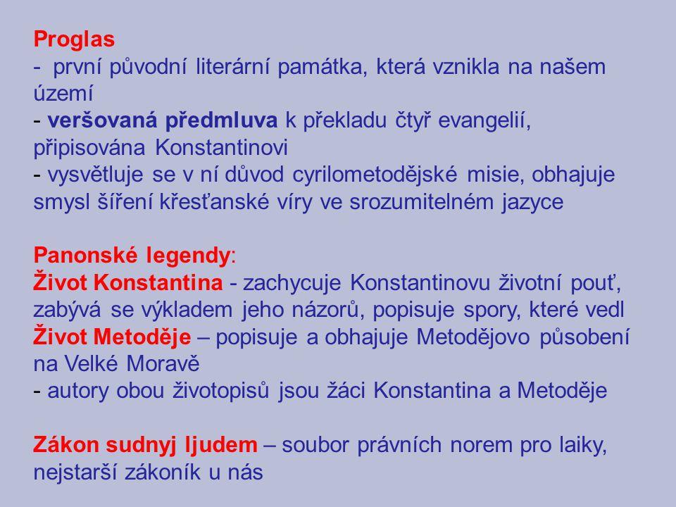 Proglas - první původní literární památka, která vznikla na našem území - veršovaná předmluva k překladu čtyř evangelií, připisována Konstantinovi - vysvětluje se v ní důvod cyrilometodějské misie, obhajuje smysl šíření křesťanské víry ve srozumitelném jazyce Panonské legendy: Život Konstantina - zachycuje Konstantinovu životní pouť, zabývá se výkladem jeho názorů, popisuje spory, které vedl Život Metoděje – popisuje a obhajuje Metodějovo působení na Velké Moravě - autory obou životopisů jsou žáci Konstantina a Metoděje Zákon sudnyj ljudem – soubor právních norem pro laiky, nejstarší zákoník u nás