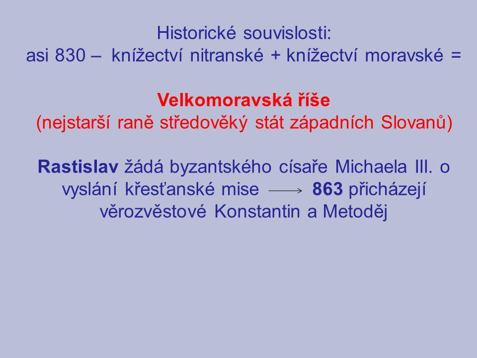 Historické souvislosti: asi 830 – knížectví nitranské + knížectví moravské = Velkomoravská říše (nejstarší raně středověký stát západních Slovanů) Rastislav žádá byzantského císaře Michaela III.