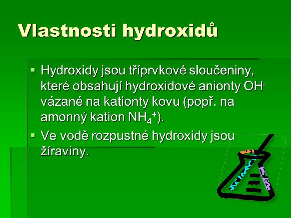 Vlastnosti hydroxidů  Hydroxidy jsou tříprvkové sloučeniny, které obsahují hydroxidové anionty OH - vázané na kationty kovu (popř. na amonný kation N