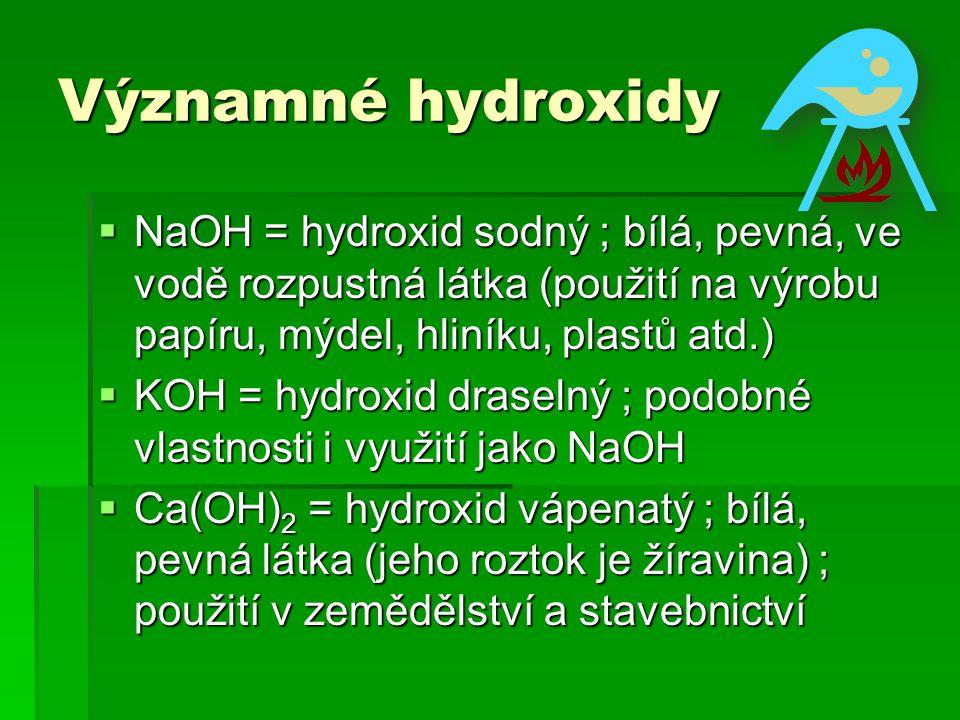 Významné hydroxidy  NaOH = hydroxid sodný ; bílá, pevná, ve vodě rozpustná látka (použití na výrobu papíru, mýdel, hliníku, plastů atd.)  KOH = hydr