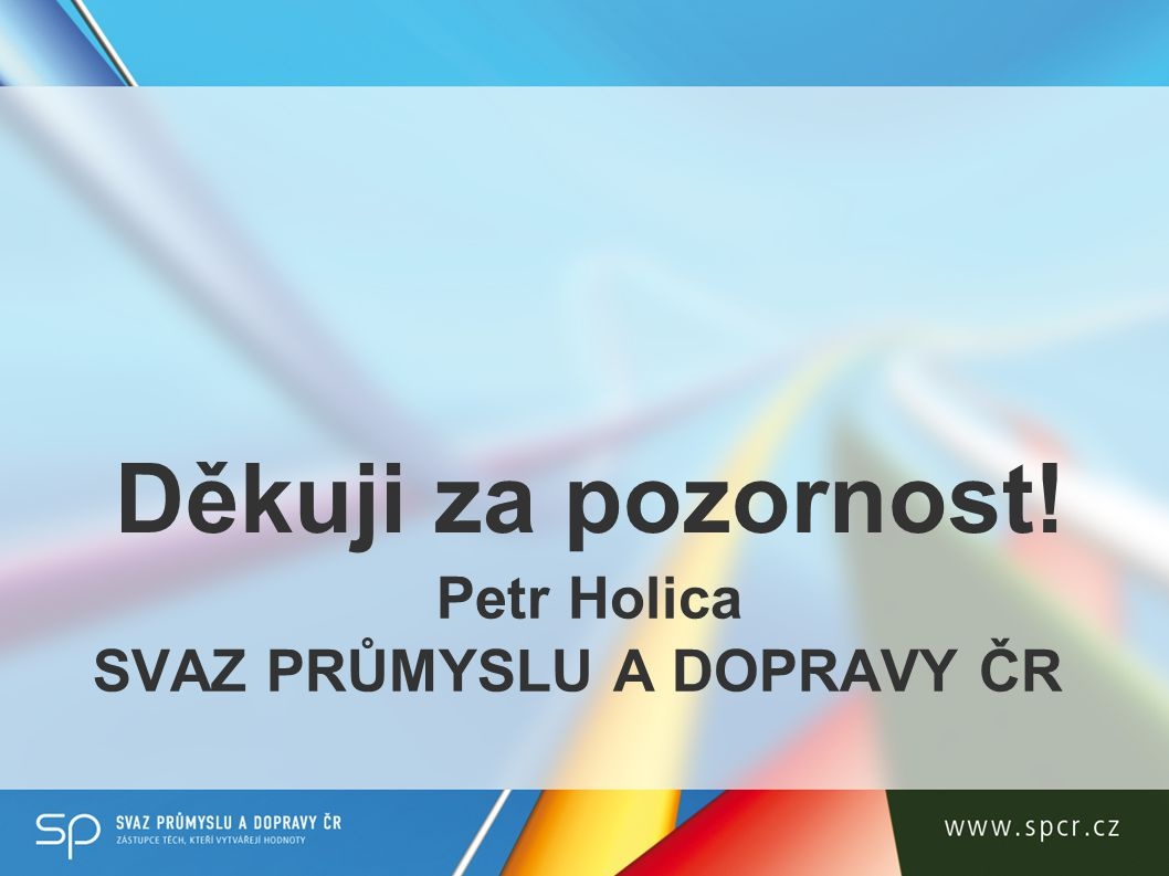 Petr Holica SVAZ PRŮMYSLU A DOPRAVY ČR Děkuji za pozornost!
