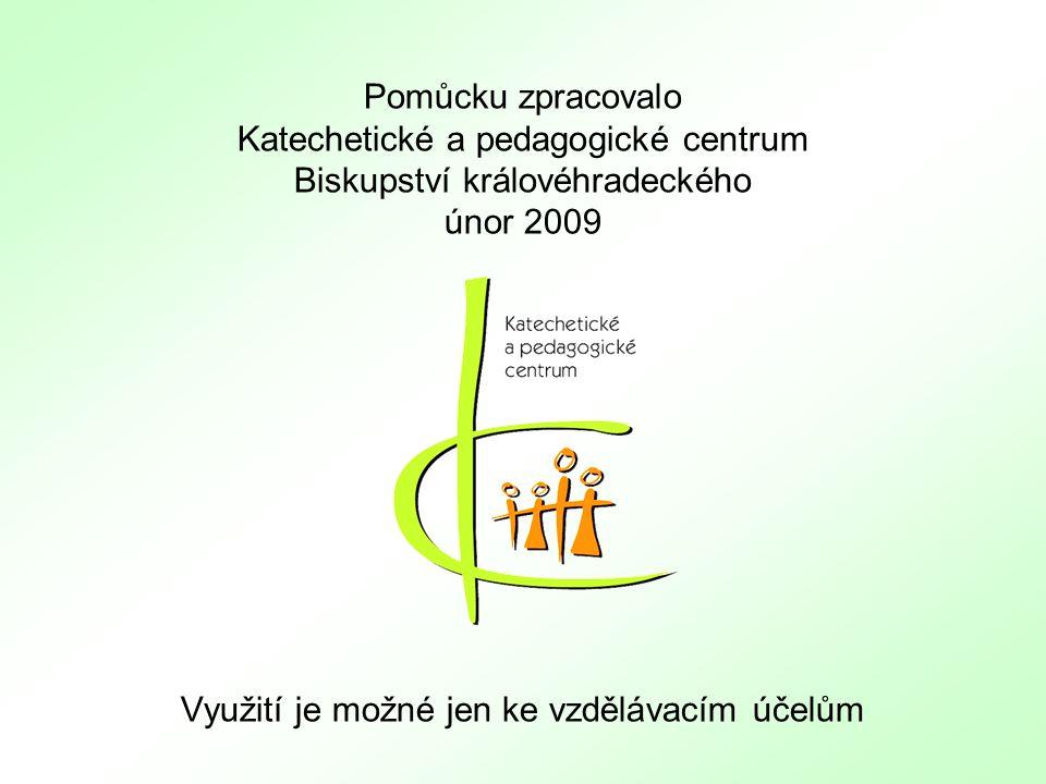 Pomůcku zpracovalo Katechetické a pedagogické centrum Biskupství královéhradeckého únor 2009 Využití je možné jen ke vzdělávacím účelům