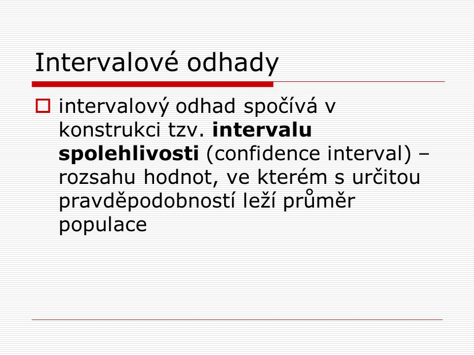 Intervalové odhady  intervalový odhad spočívá v konstrukci tzv. intervalu spolehlivosti (confidence interval) – rozsahu hodnot, ve kterém s určitou p