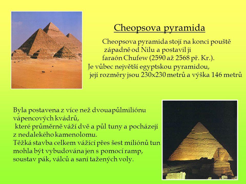 Cheopsova pyramida stojí na konci pouště západně od Nilu a postavil ji faraón Chufew (2590 až 2568 př. Kr.). Byla postavena z více než dvouapůlmiliónu