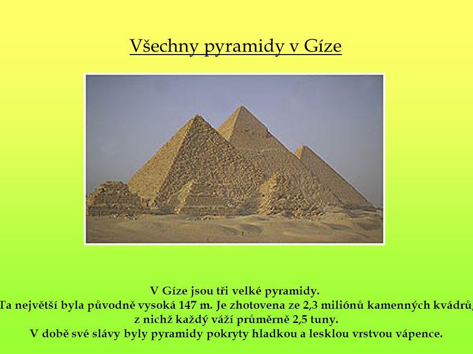 Všechny pyramidy v Gíze V Gíze jsou tři velké pyramidy. Ta největší byla původně vysoká 147 m. Je zhotovena ze 2,3 miliónů kamenných kvádrů, z nichž k