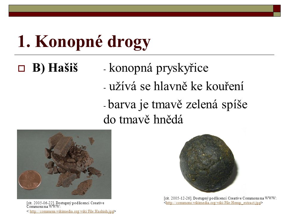 1. Konopné drogy  B) Hašiš - konopná pryskyřice - užívá se hlavně ke kouření - barva je tmavě zelená spíše do tmavě hnědá [cit. 2005-06-22]. Dostupný
