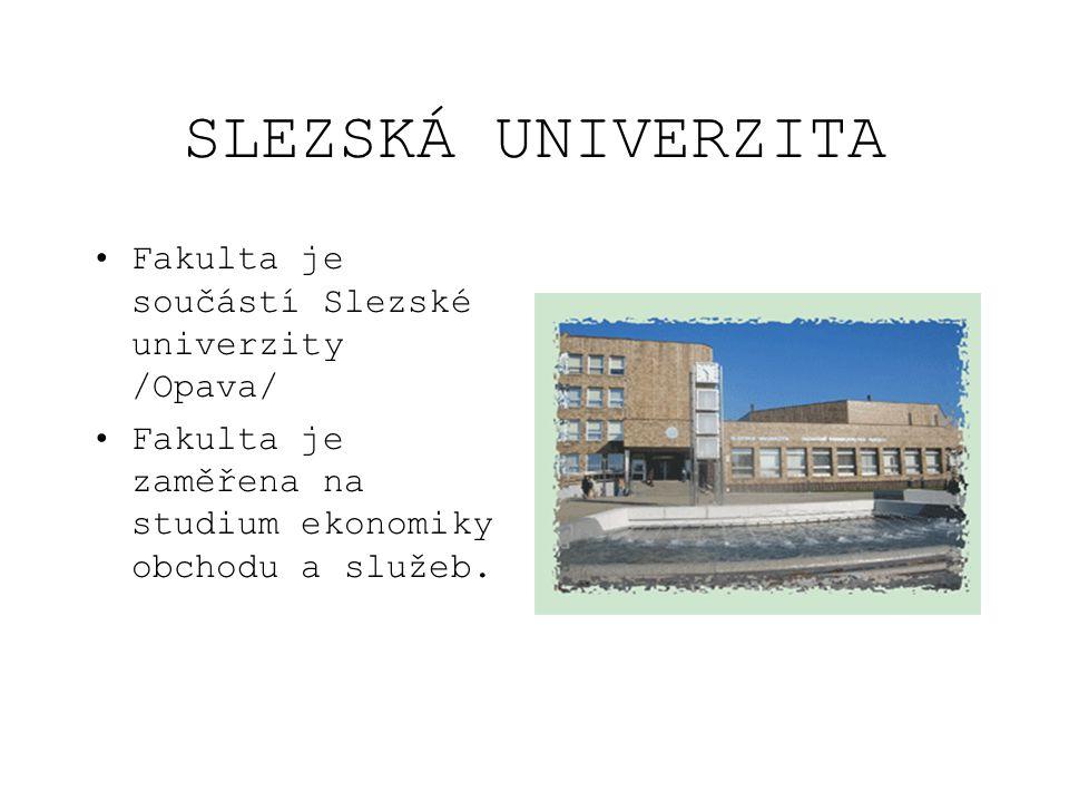 SLEZSKÁ UNIVERZITA Fakulta je součástí Slezské univerzity /Opava/ Fakulta je zaměřena na studium ekonomiky obchodu a služeb.